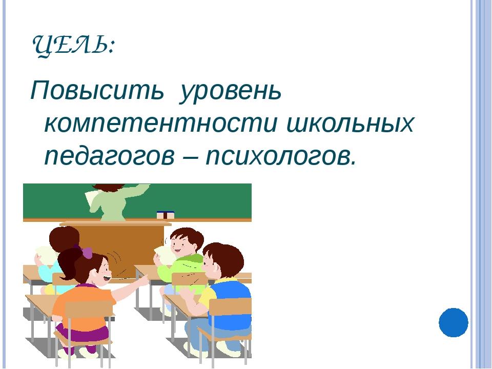 ЦЕЛЬ: Повысить уровень компетентности школьных педагогов – психологов.