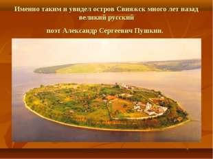 Именно таким и увидел остров Свияжск много лет назад великий русский поэт Але
