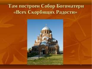 Там построен Собор Богоматери «Всех Скорбящих Радости»