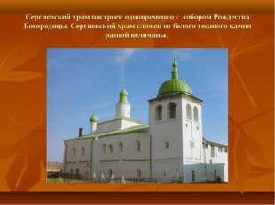 Сергиевский храм построен одновременно с собором Рождества Богородицы. Сергие