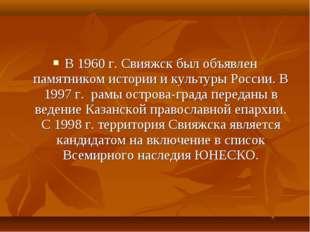 В 1960 г. Свияжск был объявлен памятником истории и культуры России. В 1997 г