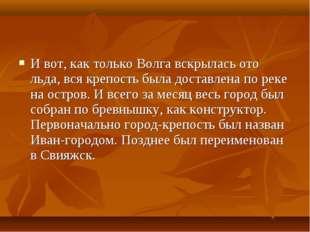 И вот, как только Волга вскрылась ото льда, вся крепость была доставлена по р