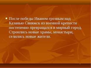 После победы Иваном грозным над Казанью Свияжск из военной крепости постепенн