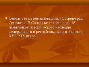 Сейчас это музей-заповедник «Остров-град Свияжск». В Свияжске сохранились 18