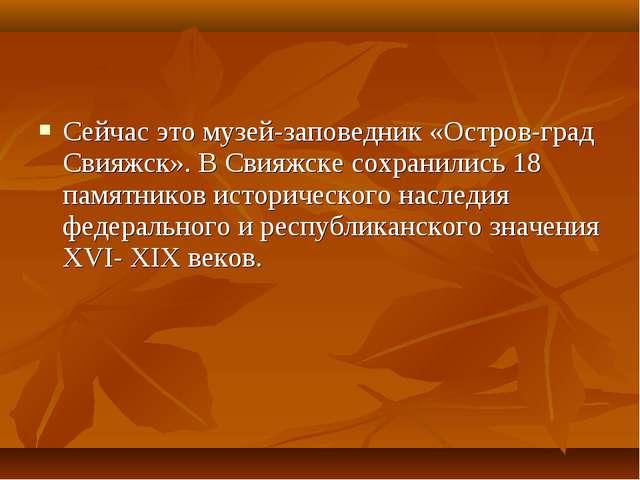 Сейчас это музей-заповедник «Остров-град Свияжск». В Свияжске сохранились 18...