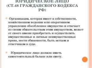 ЮРИДИЧЕСКОЕ ЛИЦО (СТ.48 ГРАЖДАНСКОГО КОДЕКСА РФ) Организация, которая имеет в