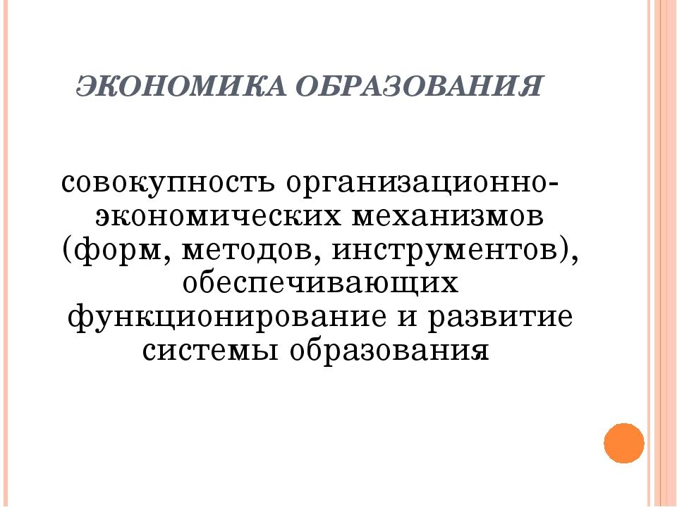 ЭКОНОМИКА ОБРАЗОВАНИЯ совокупность организационно-экономических механизмов (ф...