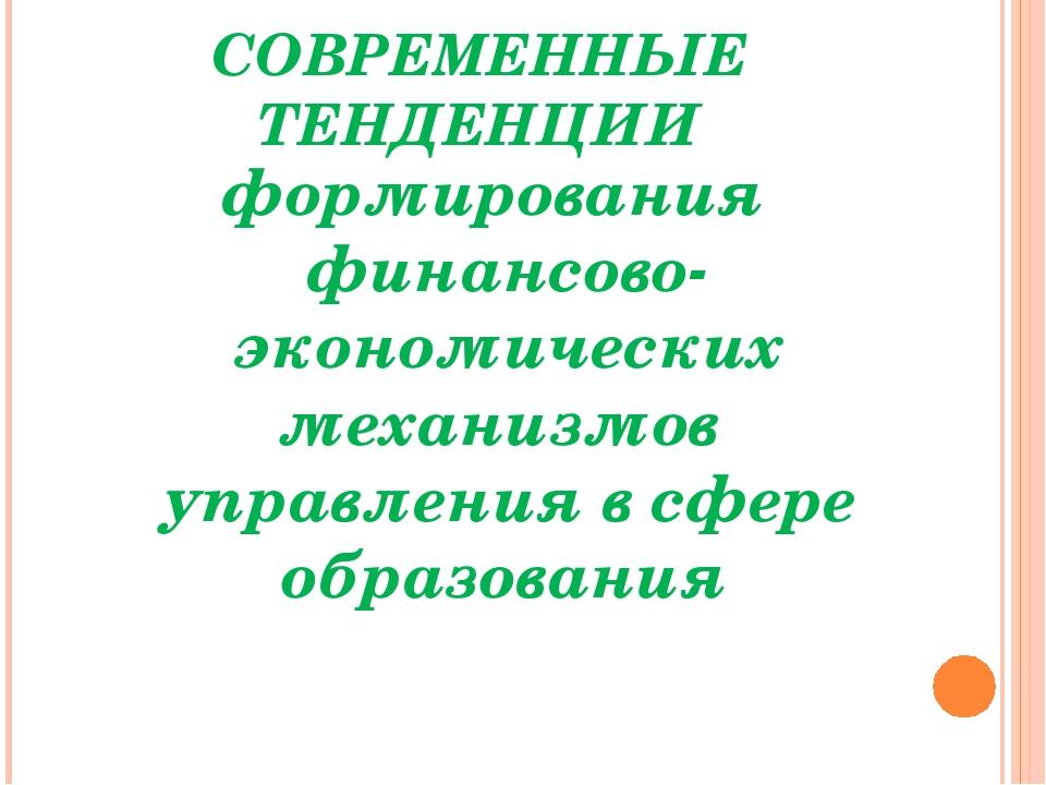 СОВРЕМЕННЫЕ ТЕНДЕНЦИИ формирования финансово-экономических механизмов управле...