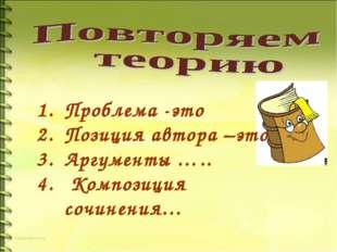 Проблема -это Позиция автора –это Аргументы ….. Композиция сочинения…