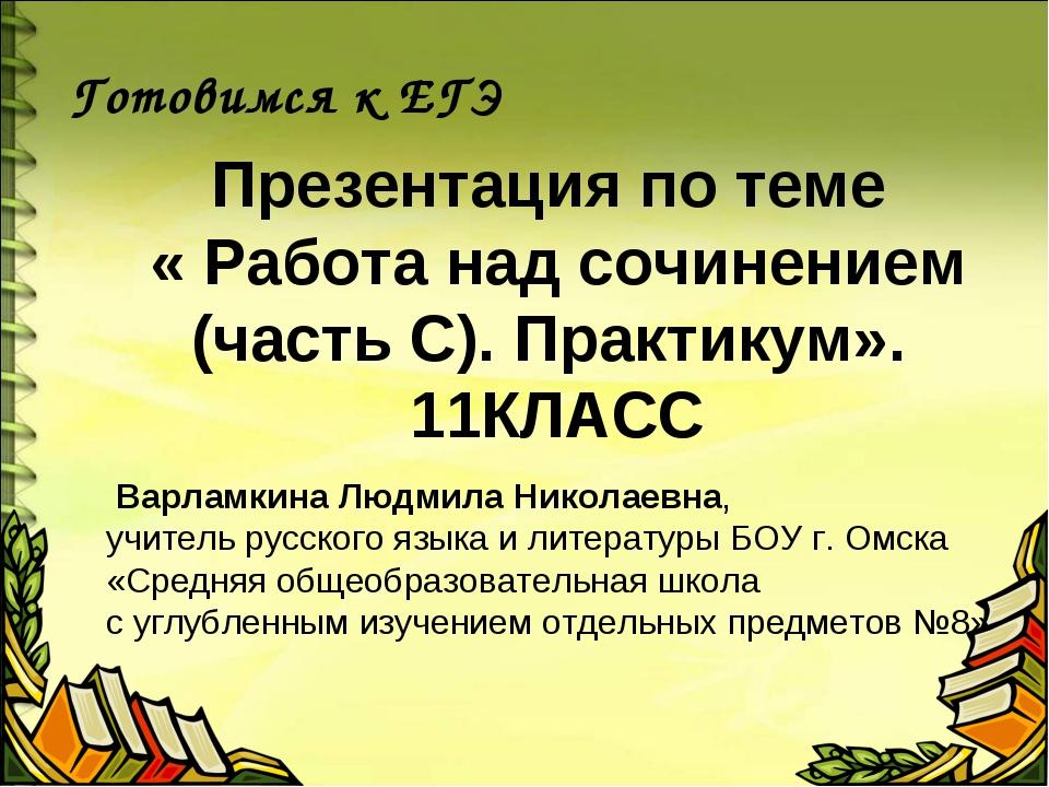 Презентация по теме « Работа над сочинением (часть С). Практикум». 11КЛАСС Го...