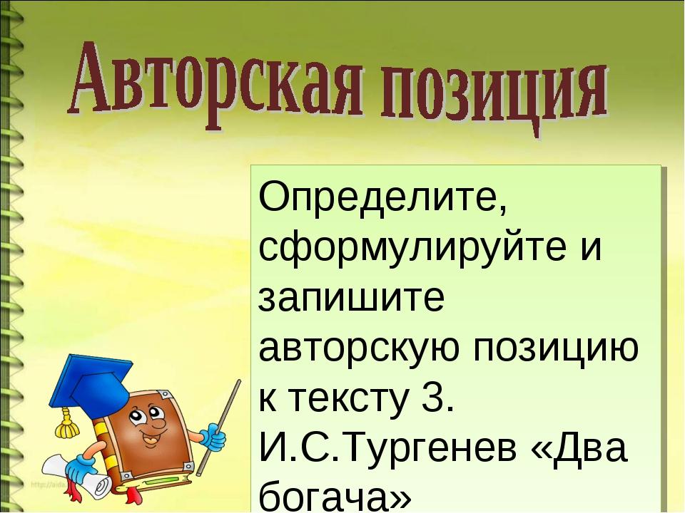 Определите, сформулируйте и запишите авторскую позицию к тексту 3. И.С.Турген...