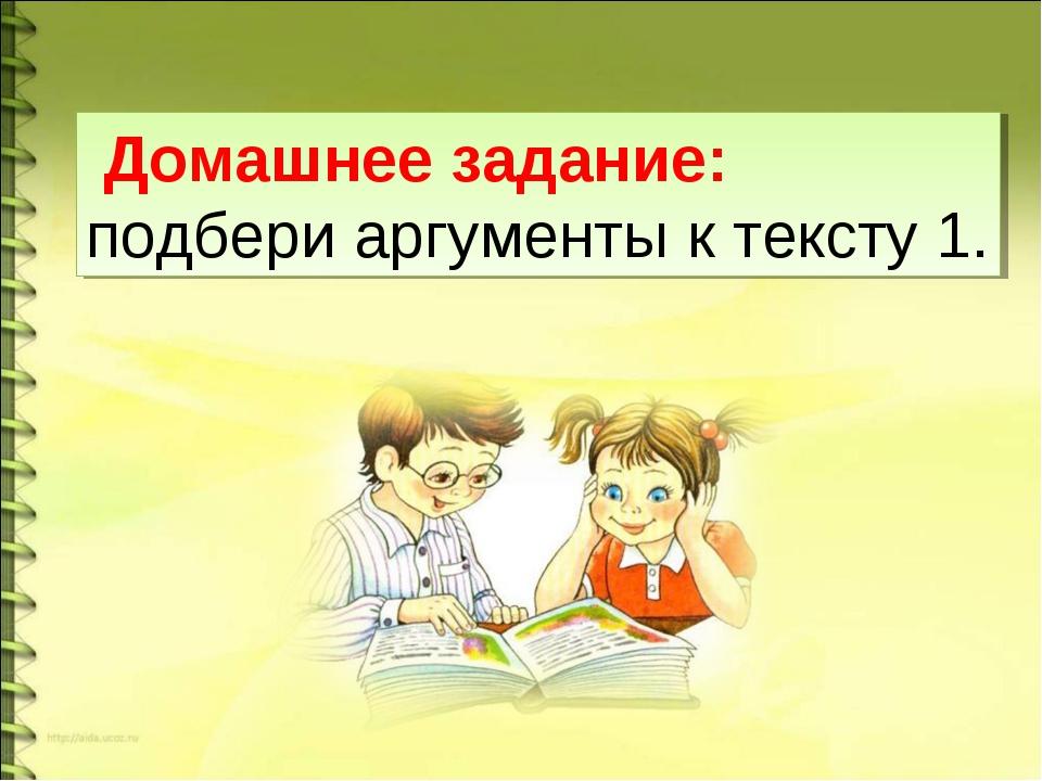 Домашнее задание: подбери аргументы к тексту 1.