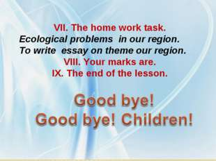 VII. The home work task. Ecological problems in our region. To write essay on