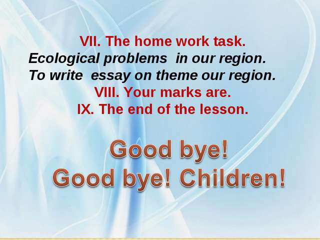 VII. The home work task. Ecological problems in our region. To write essay on...