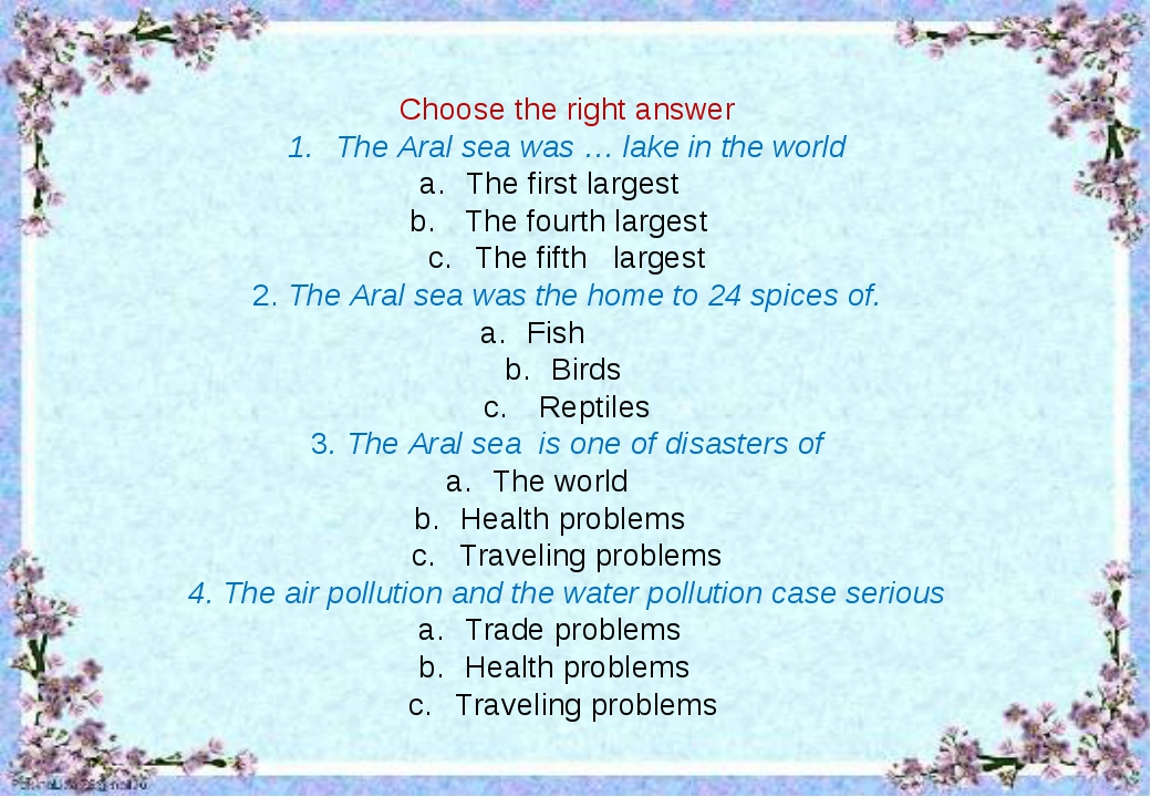 Choose the right answer The Aral sea was … lake in the world The first larges...