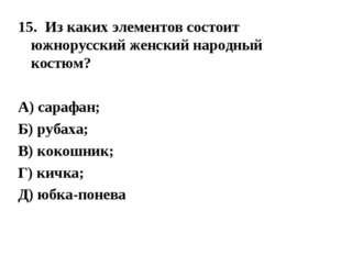 15. Из каких элементов состоит южнорусский женский народный костюм? А) сарафа