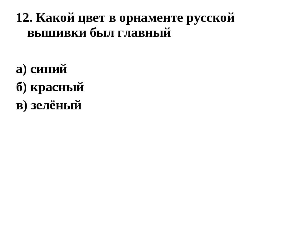 12. Какой цвет в орнаменте русской вышивки был главный а) синий б) красный в)...