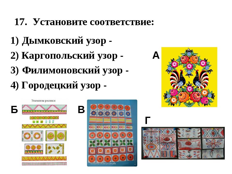17. Установите соответствие: 1) Дымковский узор - 2) Каргопольский узор - 3)...