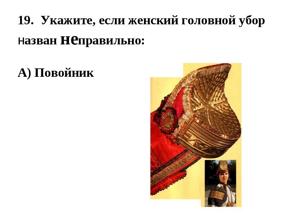 19. Укажите, если женский головной убор назван неправильно: А) Повойник