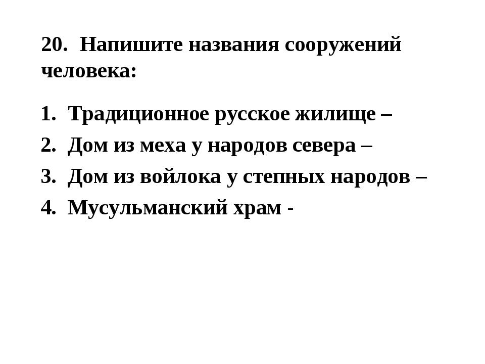 20. Напишите названия сооружений человека: Традиционное русское жилище – Дом...
