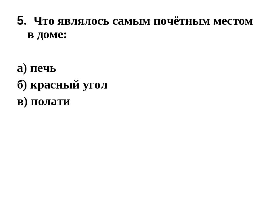 5. Что являлось самым почётным местом в доме: а) печь б) красный угол в) полати