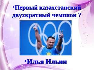 Первый казахстанский двухкратный чемпион ? Илья Ильин