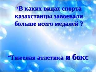 В каких видах спорта казахстанцы завоевали больше всего медалей ? Тяжелая атл