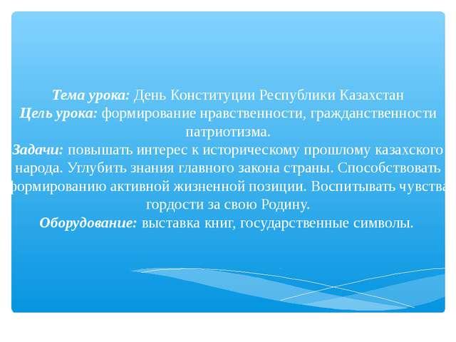 Тема урока: День Конституции Республики Казахстан Цель урока: формирование нр...
