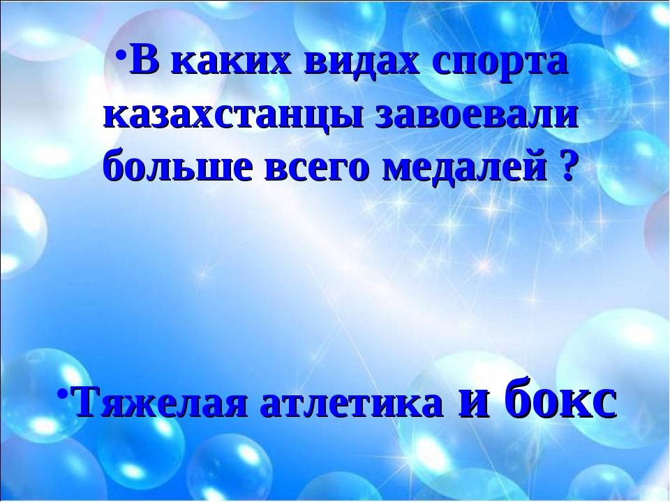 В каких видах спорта казахстанцы завоевали больше всего медалей ? Тяжелая атл...