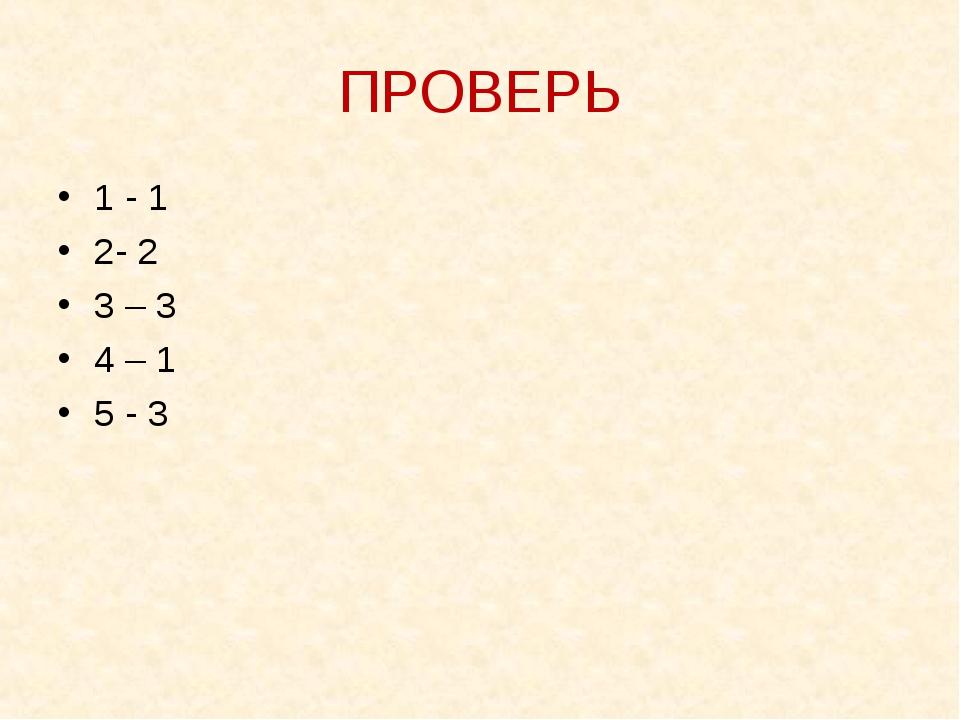 ПРОВЕРЬ 1 - 1 2- 2 3 – 3 4 – 1 5 - 3