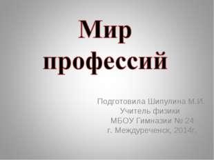 Подготовила Шипулина М.И. Учитель физики МБОУ Гимназии № 24 г. Междуреченск,