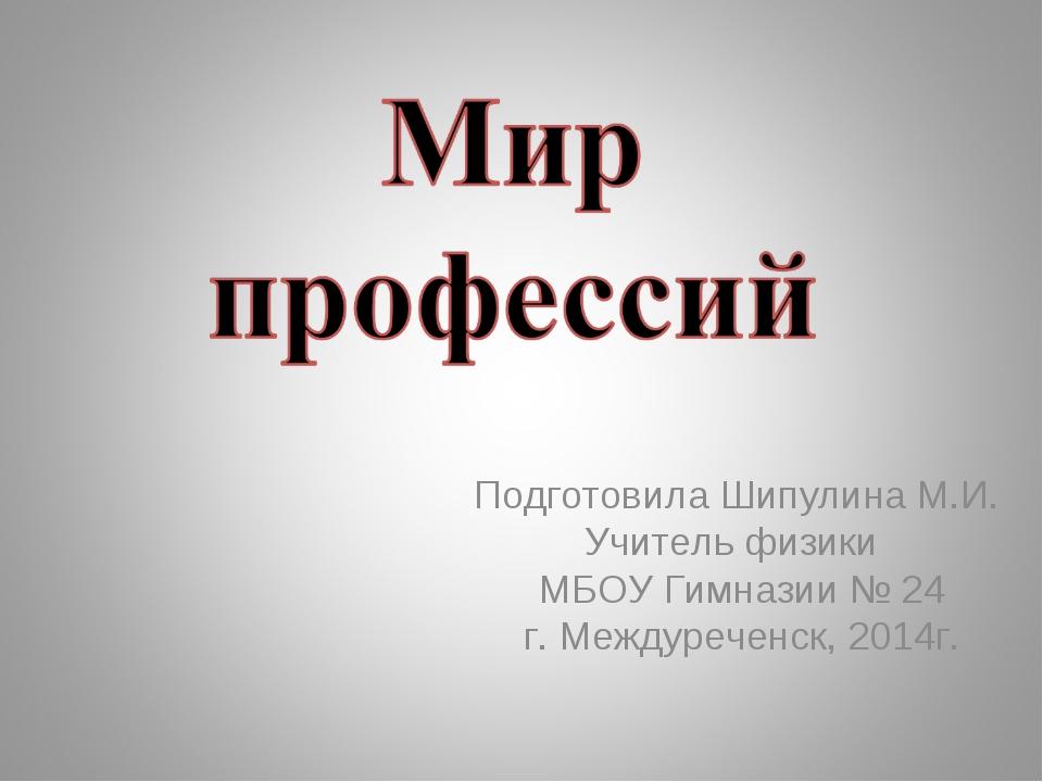 Подготовила Шипулина М.И. Учитель физики МБОУ Гимназии № 24 г. Междуреченск,...