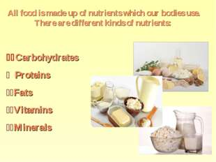 All food is made up of nutrients which our bodies use. There are different ki