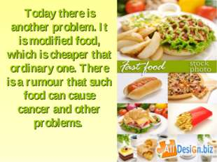 Today there is another problem. It is modified food, which is cheaper that or