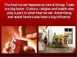 The food we eat depends on lots of things. Taste is a big factor. Culture, re