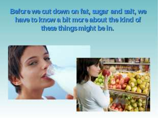 Before we cut down on fat, sugar and salt, we have to know a bit more about t
