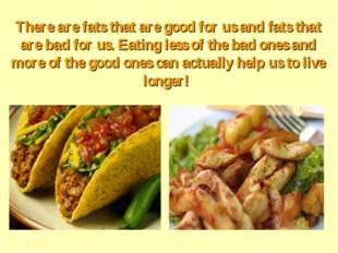 There are fats that are good for us and fats that are bad for us. Eating less