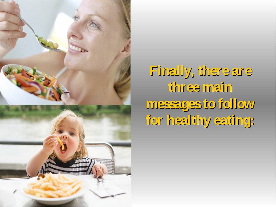Finally, there are three main messages to follow for healthy eating: