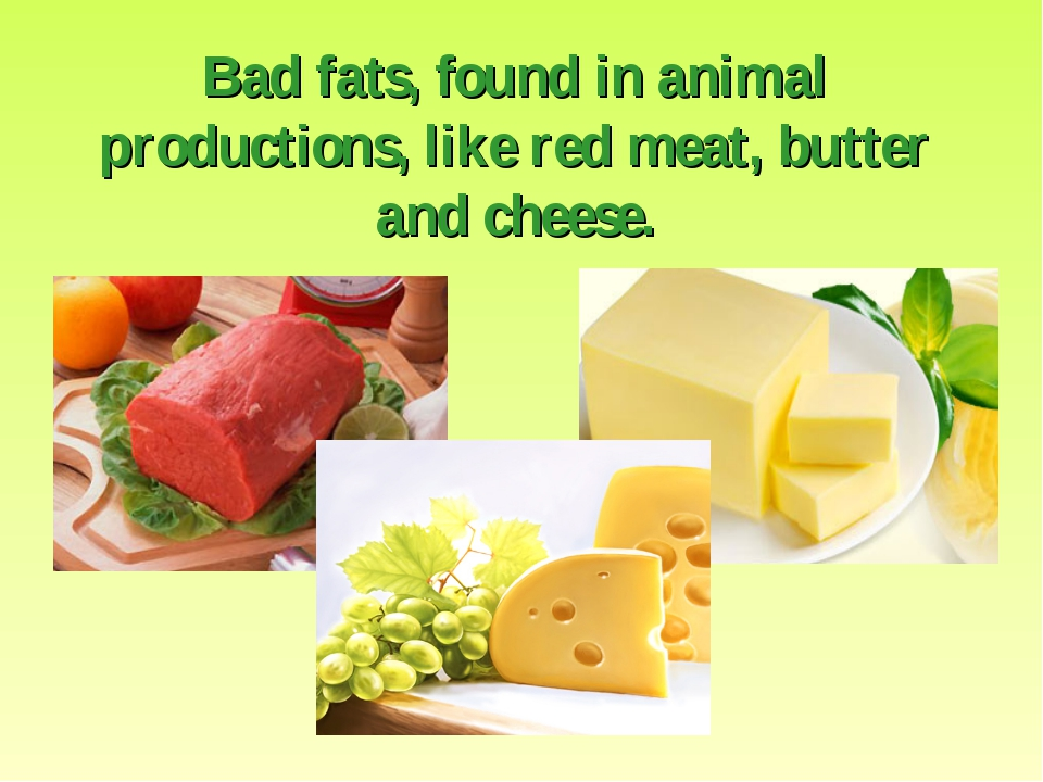 Bad fats, found in animal productions, like red meat, butter and cheese.