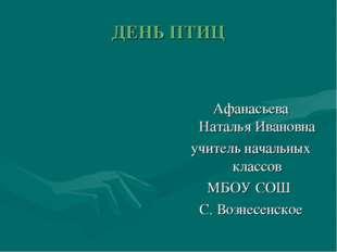 ДЕНЬ ПТИЦ Афанасьева Наталья Ивановна учитель начальных классов МБОУ СОШ С. В