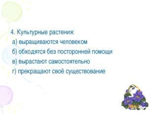 4. Культурные растения: а) выращиваются человеком б) обходятся без посторонн