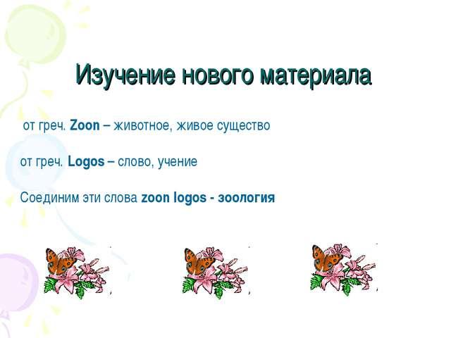 Изучение нового материала от греч. Zoon – животное, живое существо от греч. L...