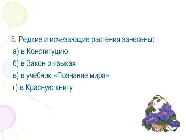 5. Редкие и исчезающие растения занесены: а) в Конституцию б) в Закон о языка...
