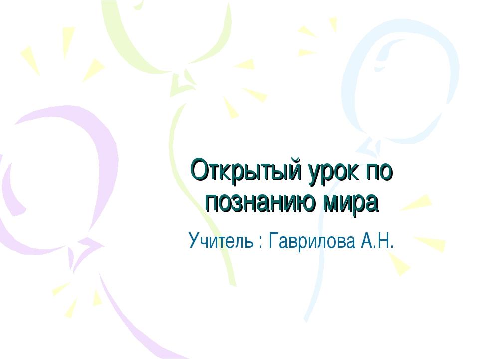 Открытый урок по познанию мира Учитель : Гаврилова А.Н.