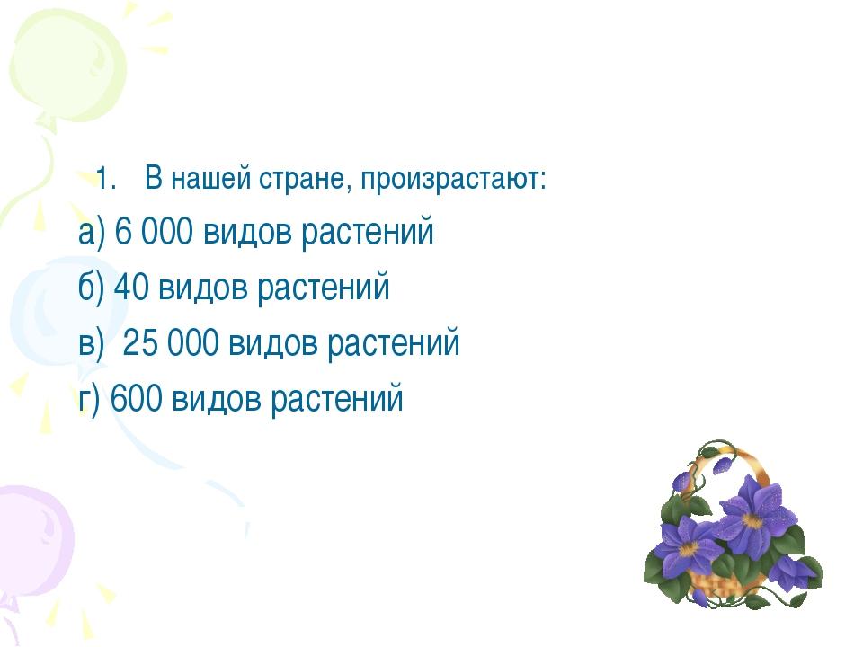 В нашей стране, произрастают: а) 6 000 видов растений б) 40 видов растений в)...