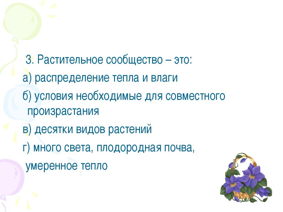 3. Растительное сообщество – это: а) распределение тепла и влаги б) условия...