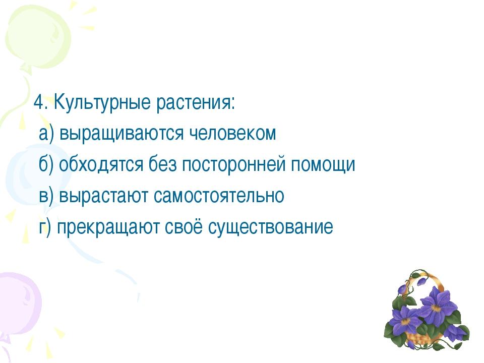 4. Культурные растения: а) выращиваются человеком б) обходятся без посторонн...