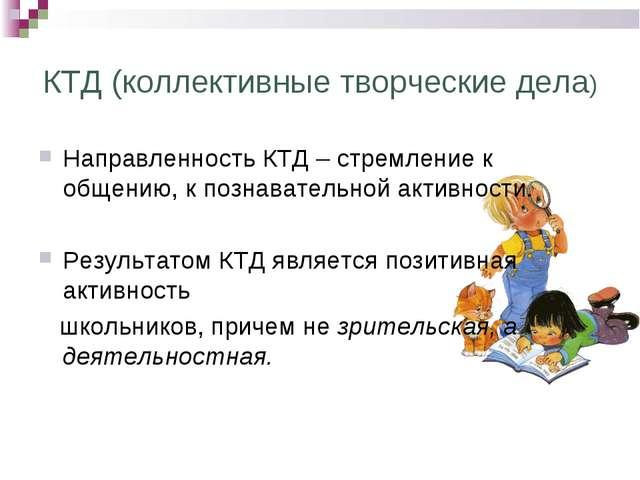 КТД (коллективные творческие дела) Направленность КТД – стремление к общению,...