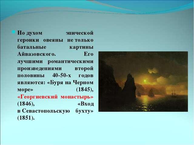 Нодухом эпической героики овеяны нетолько батальные картины Айвазовского. Е...