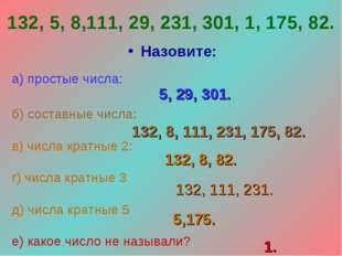 132, 5, 8,111, 29, 231, 301, 1, 175, 82. Назовите: а) простые числа: б) соста